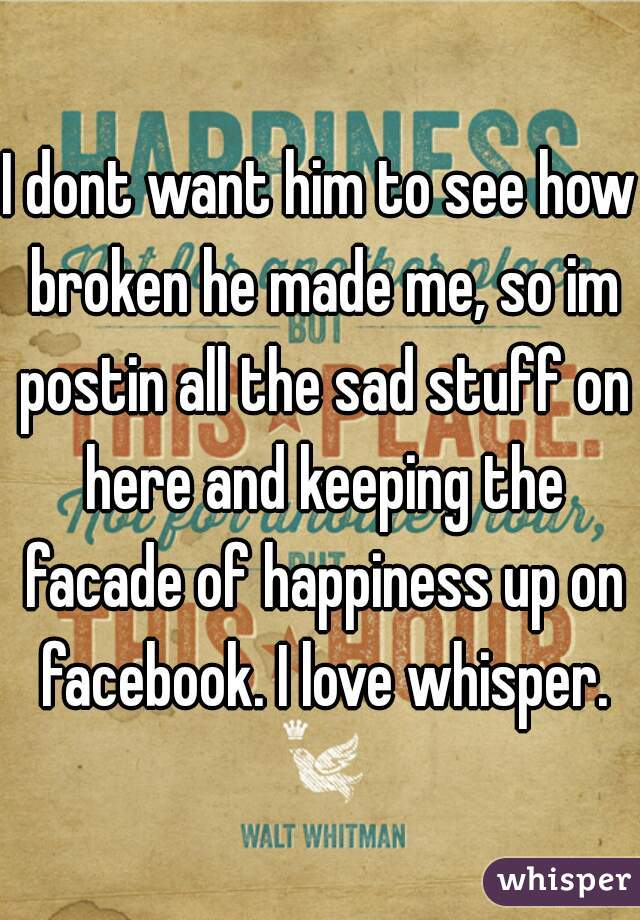 I dont want him to see how broken he made me, so im postin all the sad stuff on here and keeping the facade of happiness up on facebook. I love whisper.