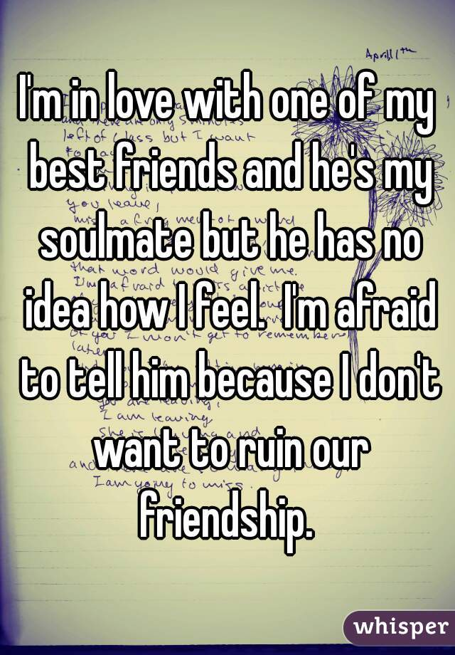 I'm in love with one of my best friends and he's my soulmate but he has no idea how I feel.  I'm afraid to tell him because I don't want to ruin our friendship.
