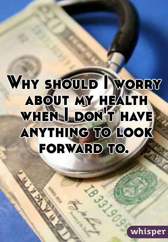 Why should I worry about my health when I don't have anything to look forward to.