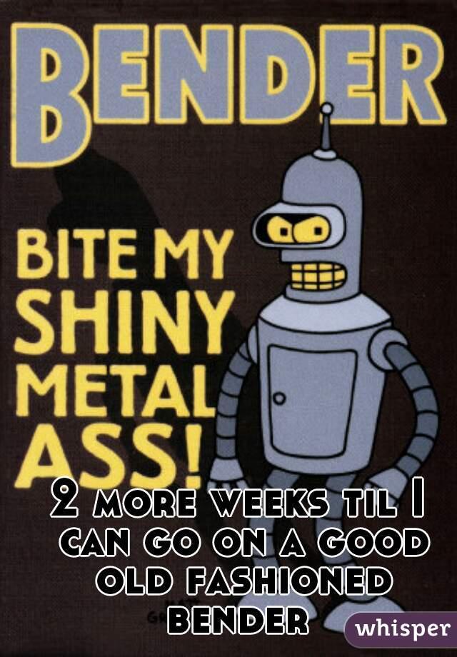 2 more weeks til I can go on a good old fashioned bender