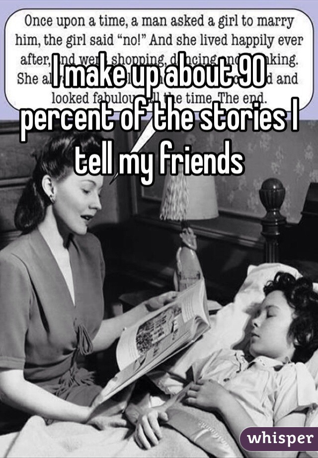 I make up about 90 percent of the stories I tell my friends