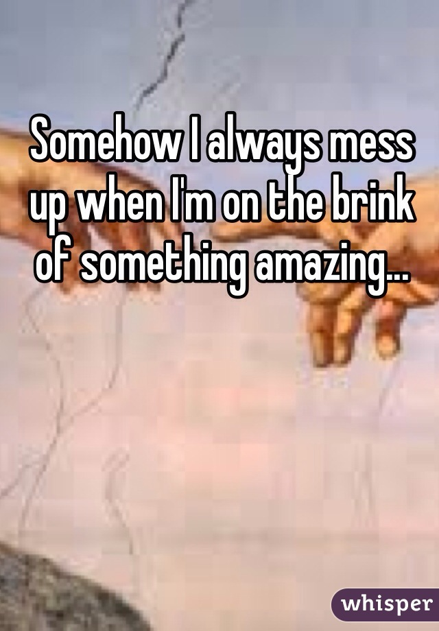 Somehow I always mess up when I'm on the brink of something amazing...