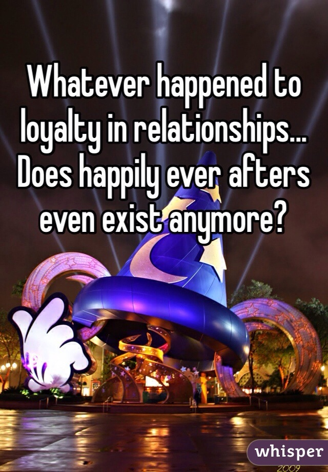 Whatever happened to loyalty in relationships... Does happily ever afters even exist anymore?