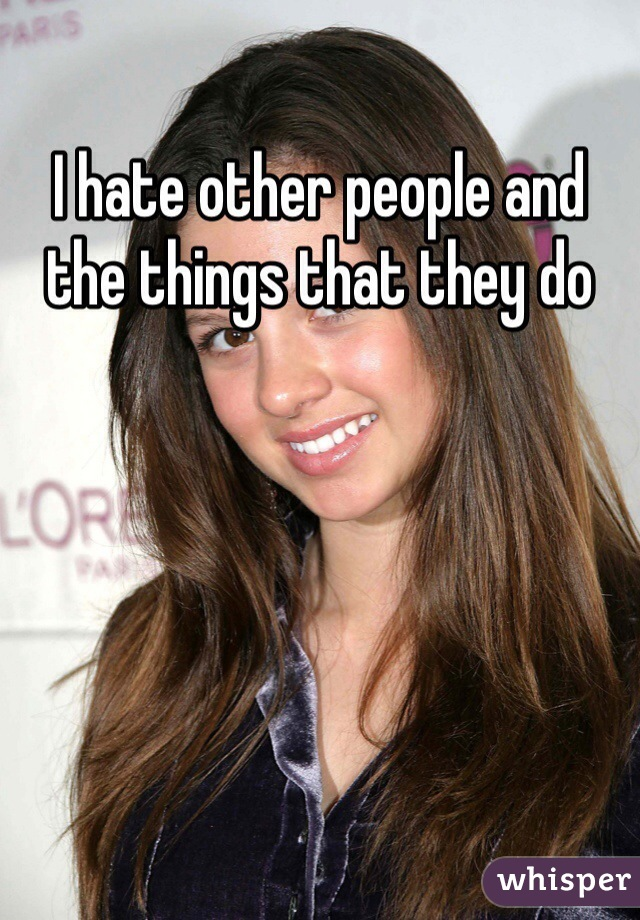 I hate other people and the things that they do