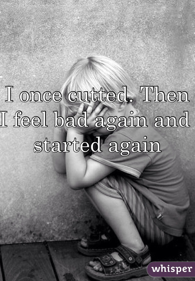 I once cutted. Then I feel bad again and started again