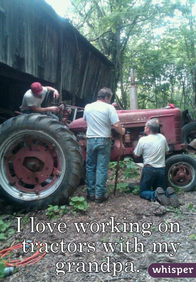 I love working on tractors with my grandpa.