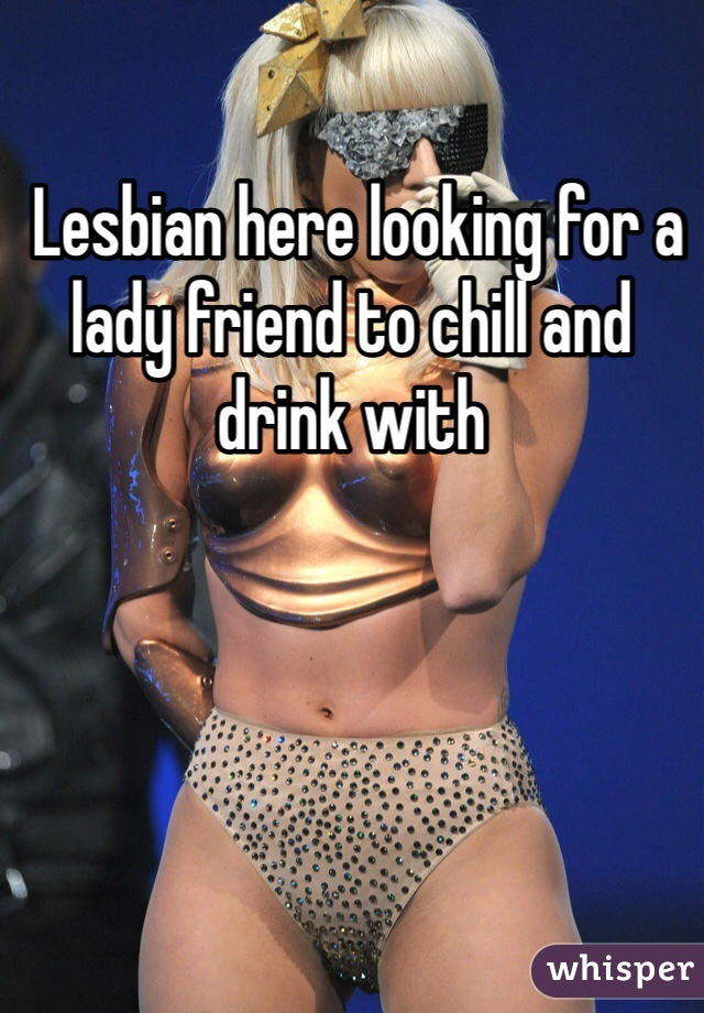Lesbian here looking for a lady friend to chill and drink with