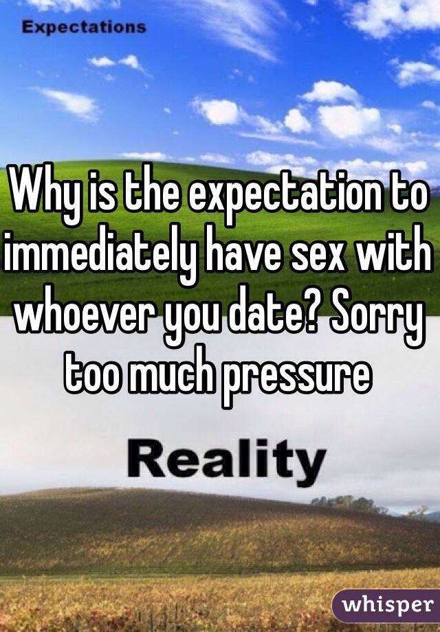 Why is the expectation to immediately have sex with whoever you date? Sorry too much pressure