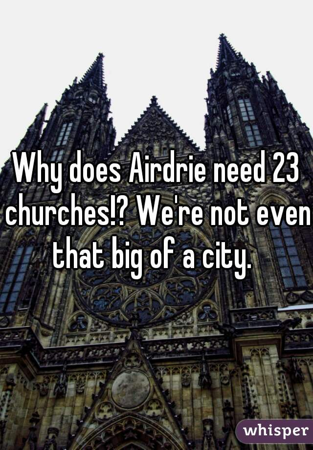 Why does Airdrie need 23 churches!? We're not even that big of a city.