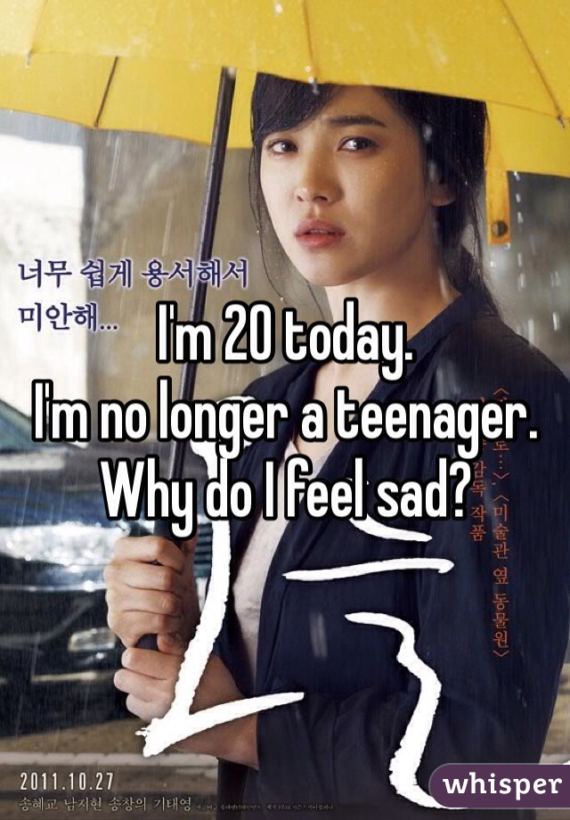 I'm 20 today. I'm no longer a teenager. Why do I feel sad?