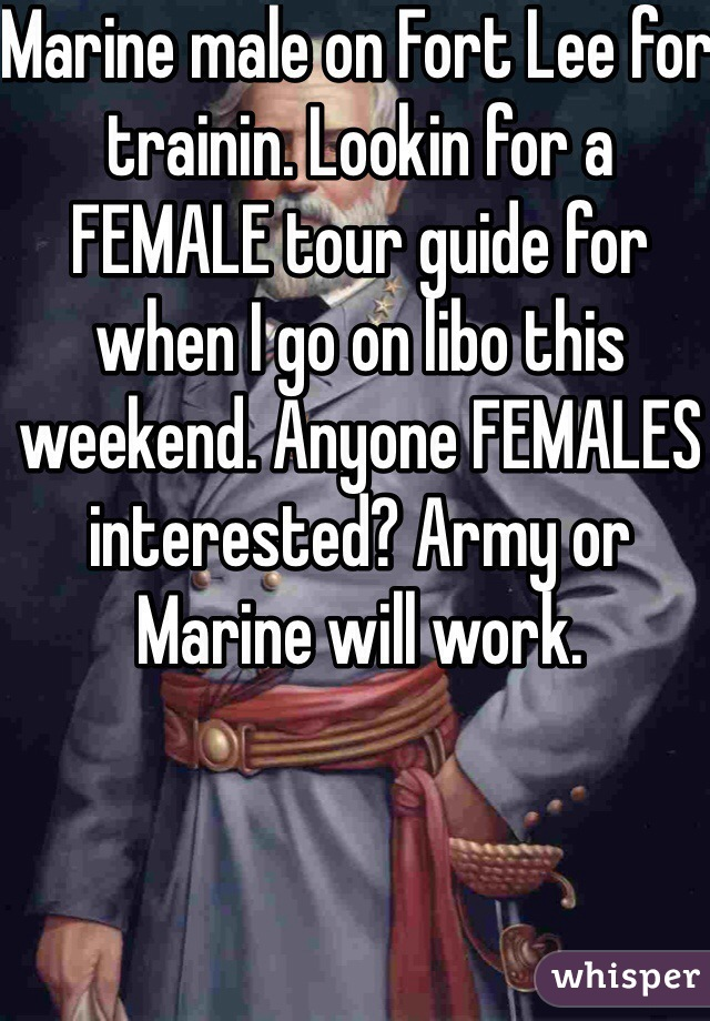 Marine male on Fort Lee for trainin. Lookin for a FEMALE tour guide for when I go on libo this weekend. Anyone FEMALES interested? Army or Marine will work.