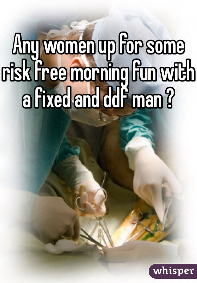 Any women up for some risk free morning fun with a fixed and ddf man ?