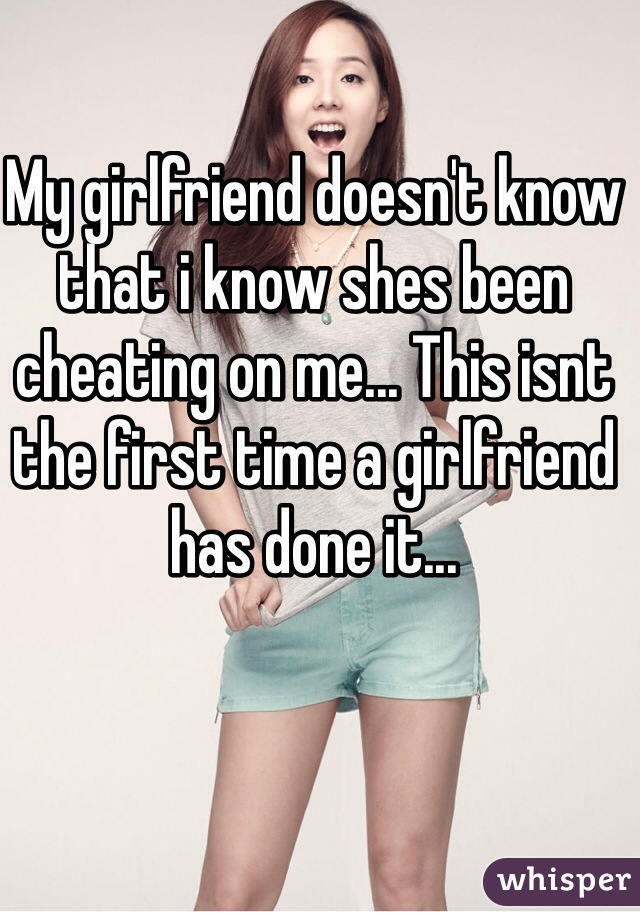 My girlfriend doesn't know that i know shes been cheating on me... This isnt the first time a girlfriend has done it...