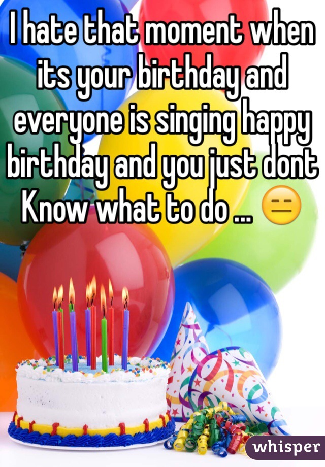 I hate that moment when its your birthday and everyone is singing happy birthday and you just dont Know what to do ... 😑