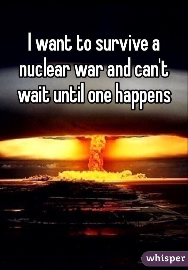 I want to survive a nuclear war and can't wait until one happens