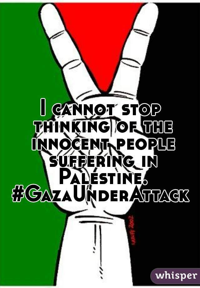 I cannot stop thinking of the innocent people suffering in Palestine. #GazaUnderAttack