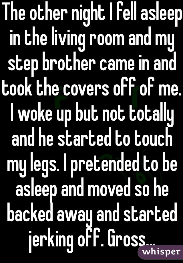 The other night I fell asleep in the living room and my step brother came in and took the covers off of me. I woke up but not totally and he started to touch my legs. I pretended to be asleep and moved so he backed away and started jerking off. Gross...