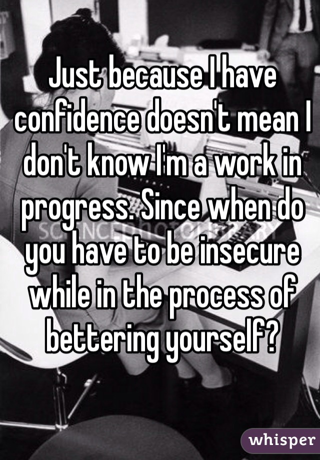 Just because I have confidence doesn't mean I don't know I'm a work in progress. Since when do you have to be insecure while in the process of bettering yourself?