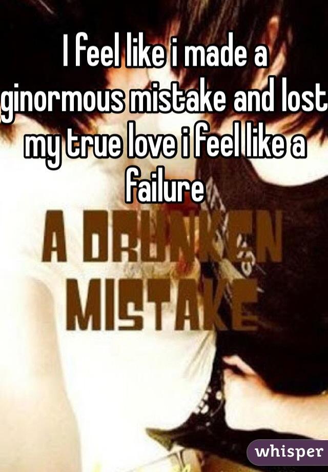 I feel like i made a ginormous mistake and lost my true love i feel like a failure
