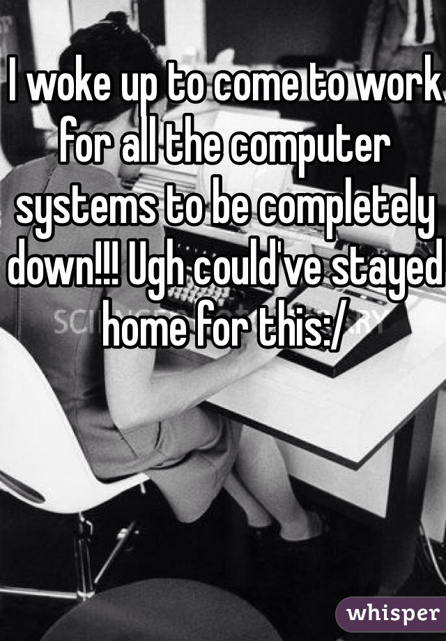 I woke up to come to work for all the computer systems to be completely down!!! Ugh could've stayed home for this:/