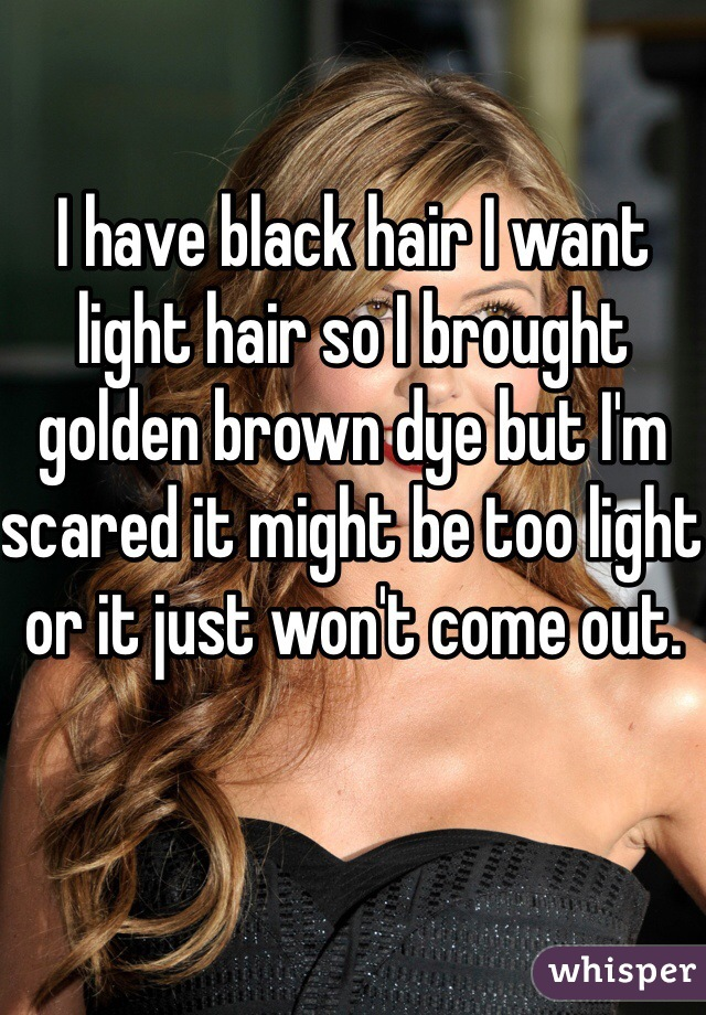 I have black hair I want light hair so I brought golden brown dye but I'm scared it might be too light or it just won't come out.