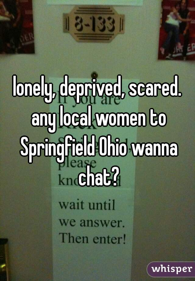lonely, deprived, scared. any local women to Springfield Ohio wanna chat?