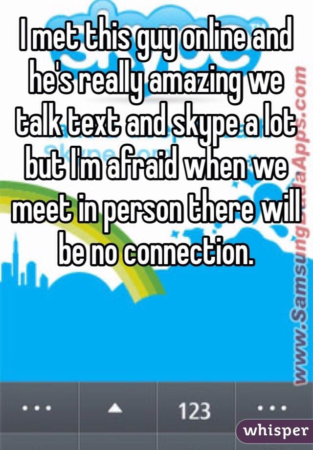 I met this guy online and he's really amazing we talk text and skype a lot but I'm afraid when we meet in person there will be no connection.