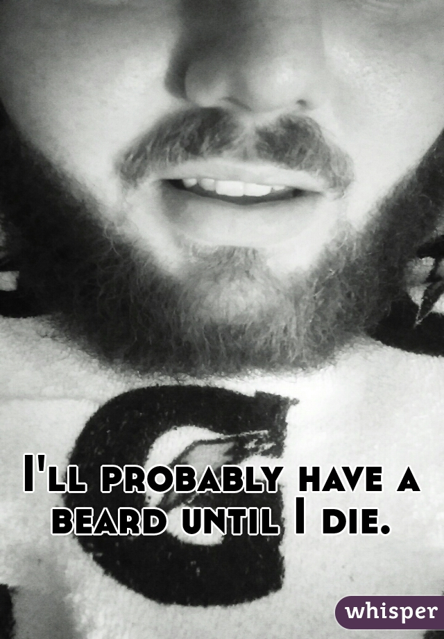 I'll probably have a beard until I die.