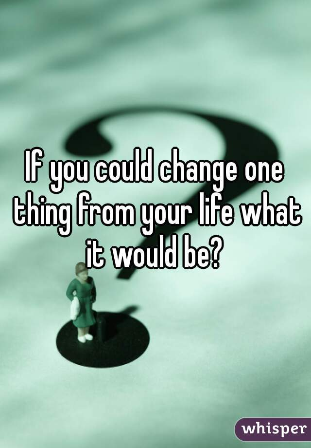 If you could change one thing from your life what it would be?