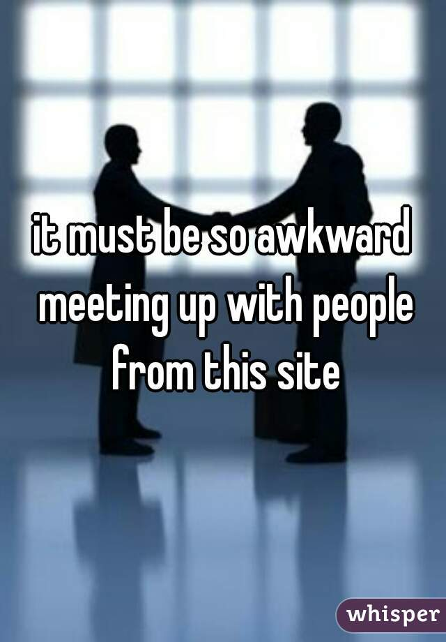 it must be so awkward meeting up with people from this site