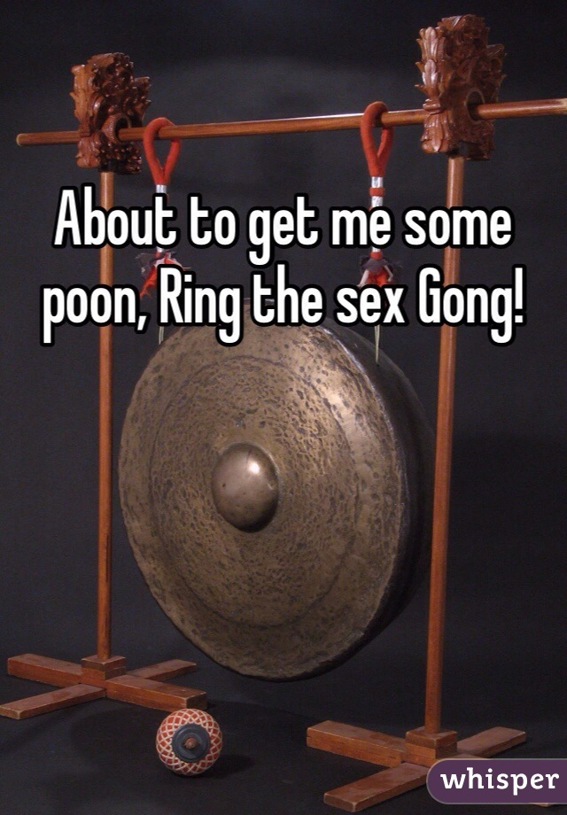 About to get me some poon, Ring the sex Gong!