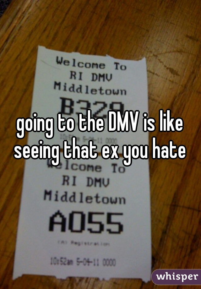 going to the DMV is like seeing that ex you hate