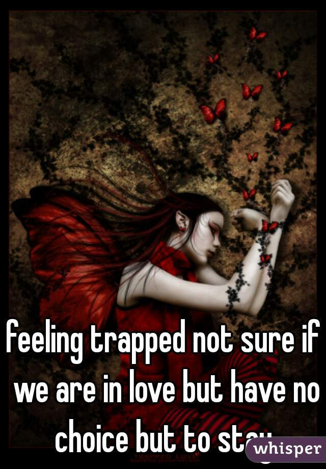 feeling trapped not sure if we are in love but have no choice but to stay