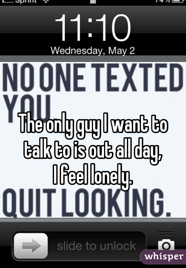 The only guy I want to talk to is out all day,  I feel lonely.