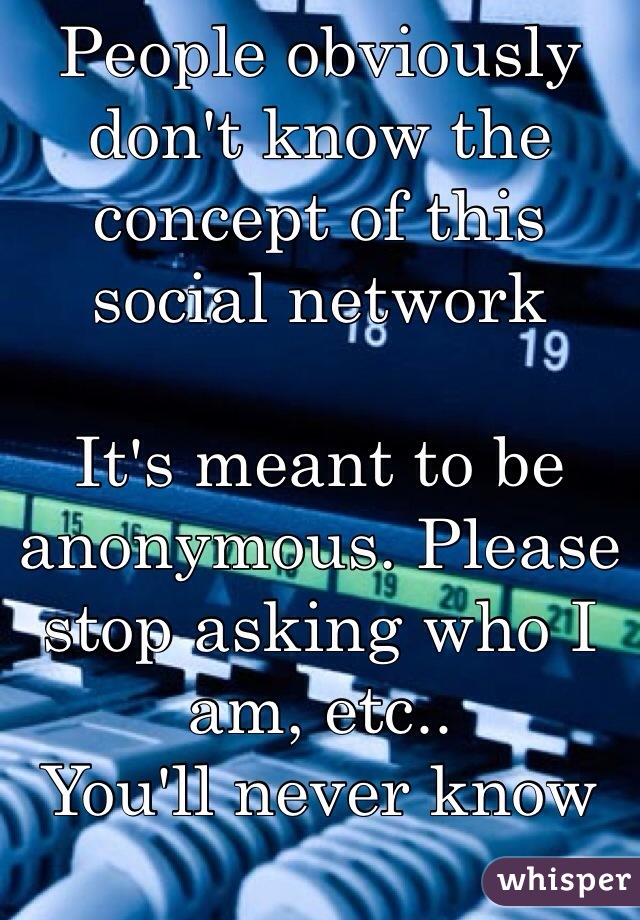 People obviously don't know the concept of this social network  It's meant to be anonymous. Please stop asking who I am, etc.. You'll never know and that's the point..