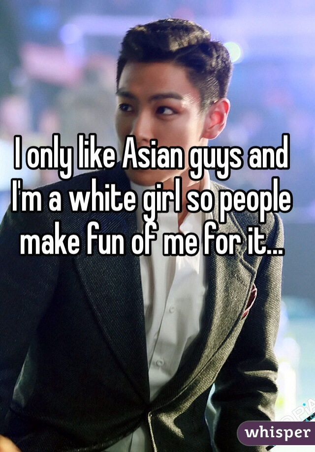 I only like Asian guys and I'm a white girl so people make fun of me for it...
