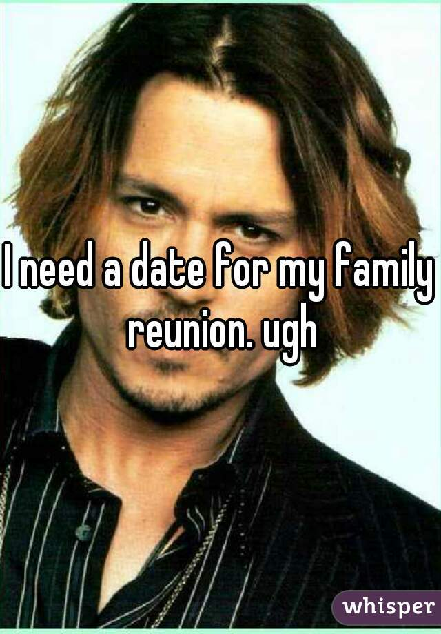 I need a date for my family reunion. ugh