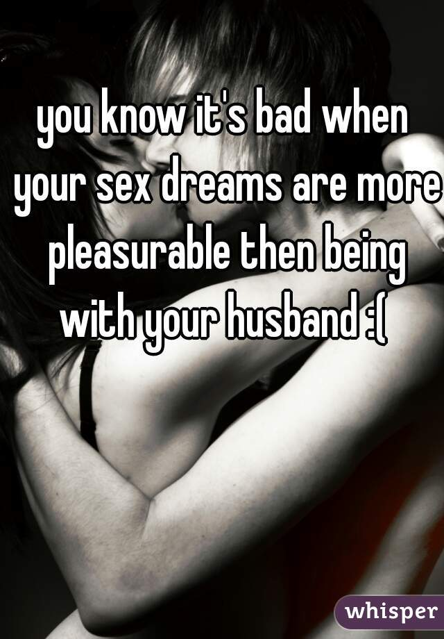 you know it's bad when your sex dreams are more pleasurable then being with your husband :(