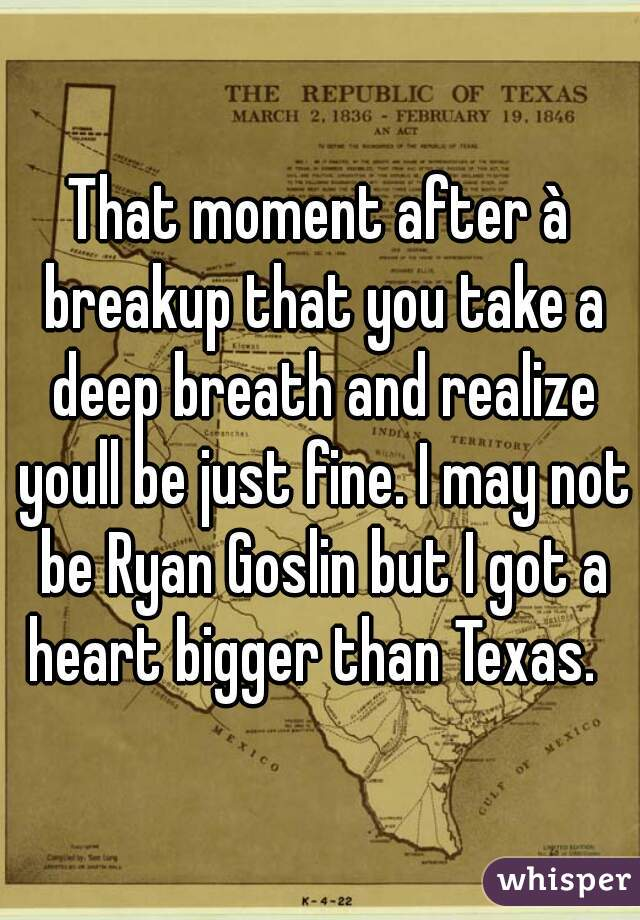That moment after à breakup that you take a deep breath and realize youll be just fine. I may not be Ryan Goslin but I got a heart bigger than Texas.