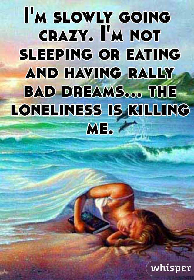 I'm slowly going crazy. I'm not sleeping or eating and having rally bad dreams... the loneliness is killing me.