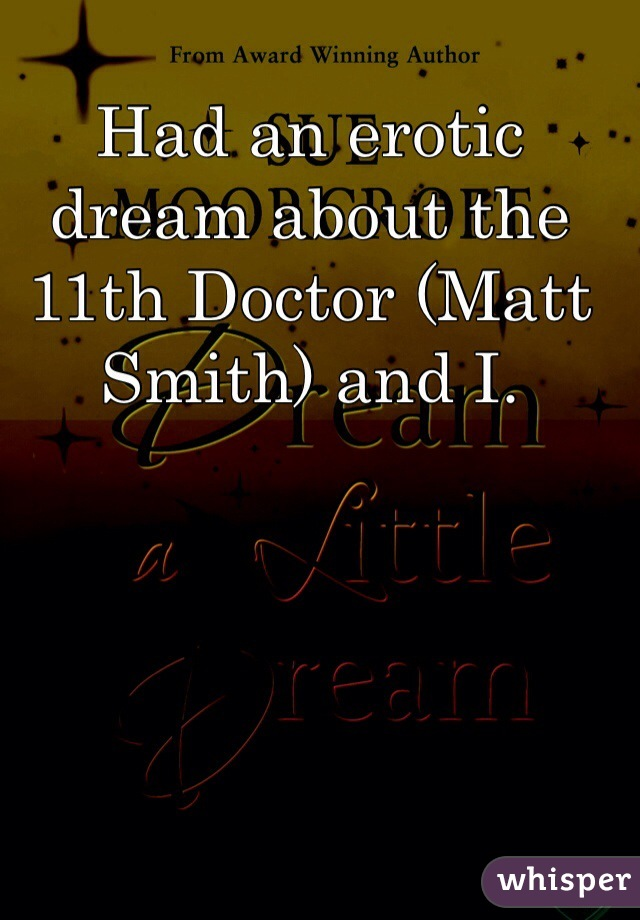 Had an erotic dream about the 11th Doctor (Matt Smith) and I.