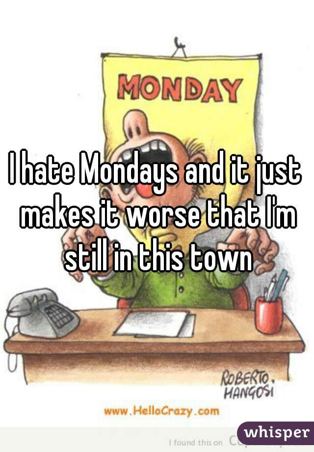 I hate Mondays and it just makes it worse that I'm still in this town
