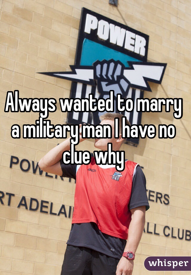Always wanted to marry a military man I have no clue why