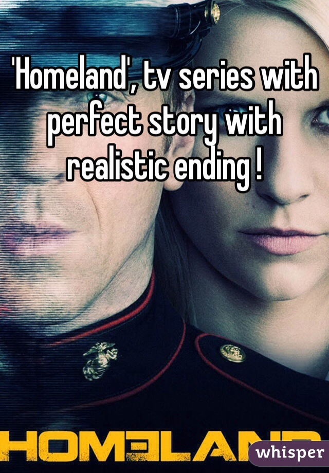 'Homeland', tv series with perfect story with realistic ending !