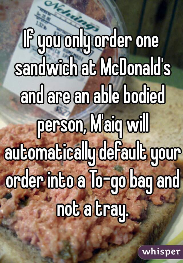 If you only order one sandwich at McDonald's and are an able bodied person, M'aiq will automatically default your order into a To-go bag and not a tray.