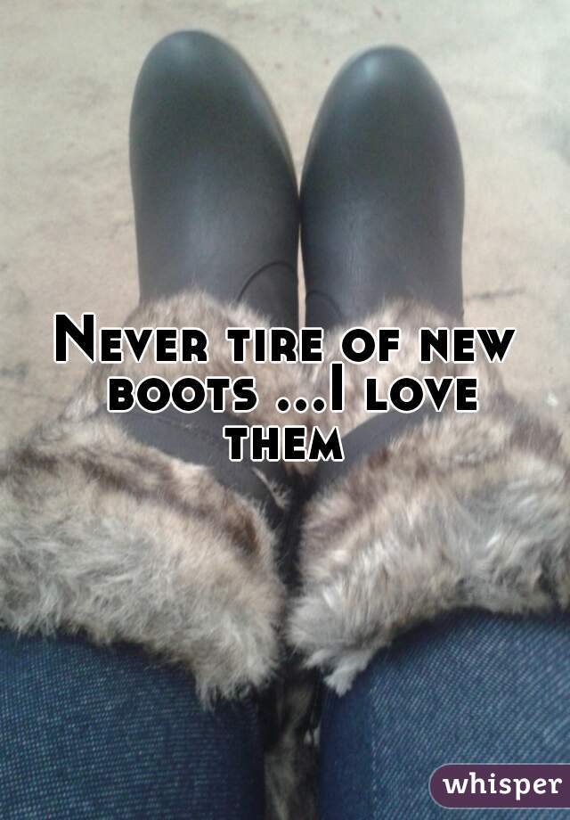 Never tire of new boots ...I love them