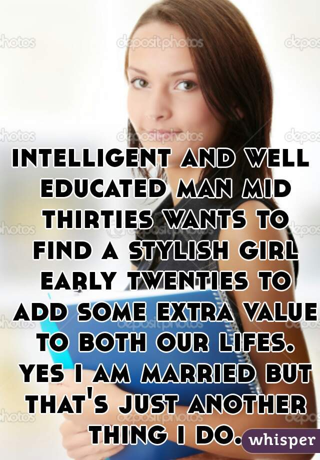 intelligent and well educated man mid thirties wants to find a stylish girl early twenties to add some extra value to both our lifes. yes i am married but that's just another thing i do.