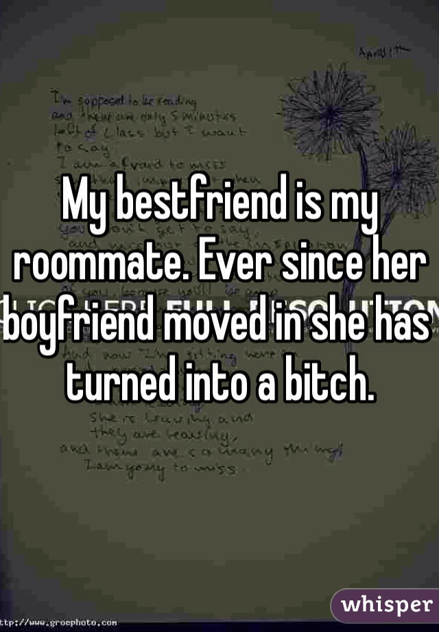 My bestfriend is my roommate. Ever since her boyfriend moved in she has turned into a bitch.