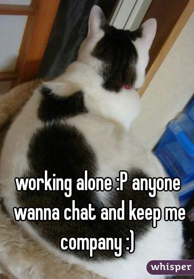 working alone :P anyone wanna chat and keep me company :)