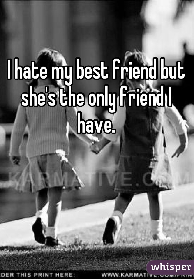 I hate my best friend but she's the only friend I have.